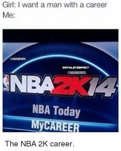 Girls, Meme, and Memes: Girl: I want a man with a career  Me:  ONBAMEMES  NATHLETISFACT  @NBA MEMES  NBA Today  MyCAREER The NBA 2K career.