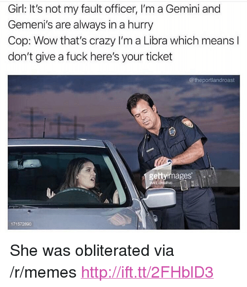 "Crazy, Memes, and Wow: Girl: It's not my fault officer, I'm a Gemini and  Gemeni's are always in a hurry  Cop: Wow that's crazy I'm a Libra which means l  don't give a fuck here's your ticket  @theportlandroast  gettyimages  171572890 <p>She was obliterated via /r/memes <a href=""http://ift.tt/2FHblD3"">http://ift.tt/2FHblD3</a></p>"