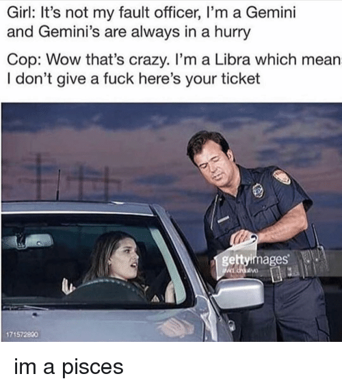 Crazy, I Dont Give a Fuck, and Wow: Girl: It's not my fault officer, I'm a Gemini  and Gemini's are always in a hurry  Cop: Wow that's crazy. I'm a Libra which mean  I don't give a fuck here's your ticket  gettyimages  171572800 im a pisces