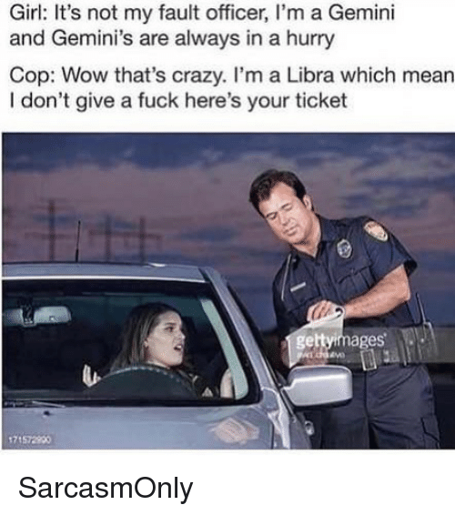 Crazy, Funny, and I Dont Give a Fuck: Girl: It's not my fault officer, I'm a Gemini  and Gemini's are always in a hurry  Cop: Wow that's crazy. I'm a Libra which mean  I don't give a fuck here's your ticket  gettyimages  71572900 SarcasmOnly