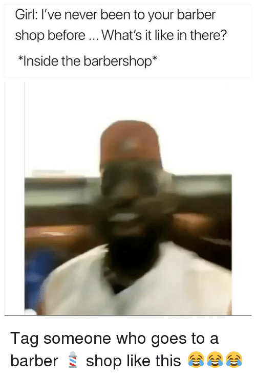 """Barber, Barbershop, and Funny: Girl: I've never been to your barber  shop before What's it like in there?  """"Inside the barbershop* Tag someone who goes to a barber 💈 shop like this 😂😂😂"""