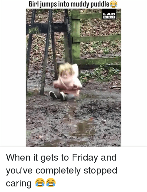 Friday, Memes, and Girl: Girl jumps into muddy puddle  LAD  BIBL E When it gets to Friday and you've completely stopped caring 😂😂
