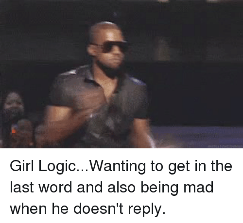 Girls, Logic, and Xxx: Girl Logic...Wanting to get in the last word and also being mad when he doesn't reply.