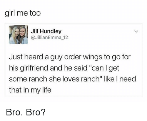 "Funny, Life, and Girl: girl me too  Jill Hundley  Jillian Emma 12  Just heard a guy order wings to go for  his girlfriend and he said ""can I get  some ranch she loves ranch"" like I need  that in my life Bro. Bro?"
