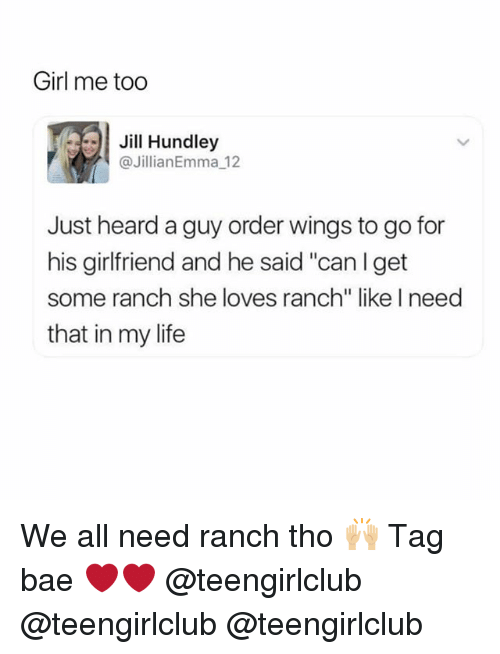 """Bae, Life, and Girl: Girl me too  Jill Hundley  @JillianEmma_12  Just heard a guy order wings to go for  his girlfriend and he said """"canIget  some ranch she loves ranch"""" like I need  that in my life We all need ranch tho 🙌🏼 Tag bae ❤️❤️ @teengirlclub @teengirlclub @teengirlclub"""
