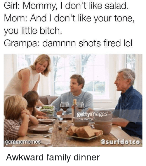 Family, Lol, and Awkward: Girl: Mommy, I don't like salad  Mom: And I don't like your tone,  you little bitch.  Grampa: damnnn shots fired lol  gettyimage  Tom Merton  gemmememes  @surfdotco <p>Awkward family dinner</p>
