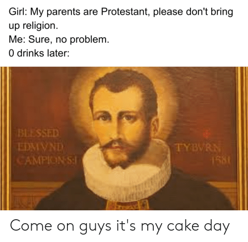 Blessed, Parents, and Cake: Girl: My parents are Protestant,, please don't bring  up religion  Me: Sure, no problem.  0 drinks later:  BLESSED  EDMIVND  CAMPION S  TYBVRN  1581 Come on guys it's my cake day