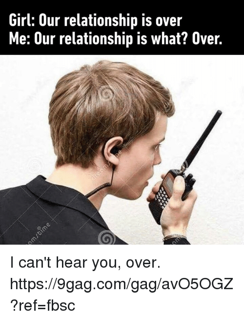 9gag, Dank, and Girl: Girl: Our relationship is over  Me: Our relationship is what? Over I can't hear you, over. https://9gag.com/gag/avO5OGZ?ref=fbsc