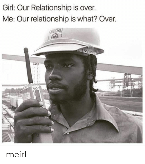Girl, MeIRL, and What: Girl: Our Relationship is over.  Me: Our relationship is what? Over meirl