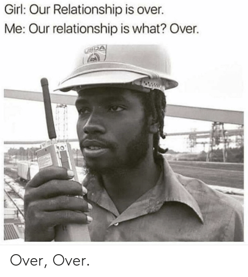 Girl, What, and Relationship: Girl: Our Relationship is over.  Me: Our relationship is what? Over. Over, Over.