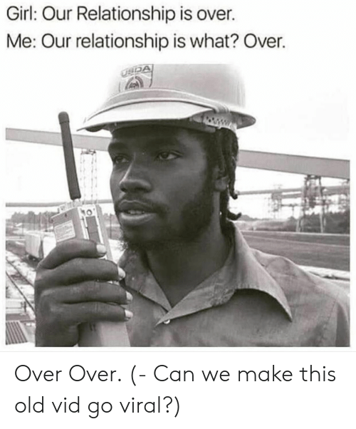 We Go Viral: Girl Our Relationship Is Over Me Our Relationship Is What