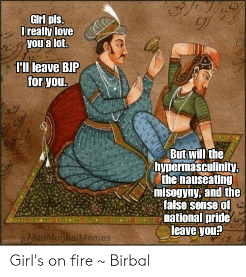 Fire, Girls, and Love: GIrl pls  Trealy love  you a lot.  Hllileave BJP  for you  But will'the  hypermasculinity  the nauseating  misogyny; and the  false sense of  national pride  leave you?  adMuchalMemes Girl's on fire  ~ Birbal