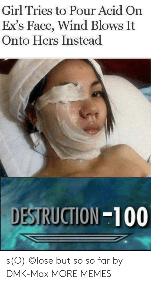 Dank, Ex's, and Memes: Girl Tries to Pour Acid On  Ex's Face, Wind Blows It  Onto Hers Instead  DESTRUCTION-100 s(O) ©lose but so so far by DMK-Max MORE MEMES