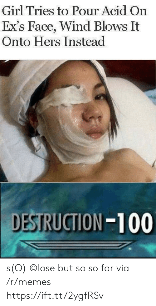 Ex's, Memes, and Girl: Girl Tries to Pour Acid On  Ex's Face, Wind Blows It  Onto Hers Instead  DESTRUCTION-100 s(O) ©lose but so so far via /r/memes https://ift.tt/2ygfRSv