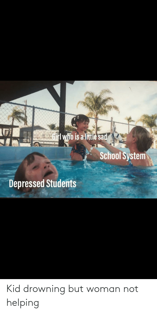 School, Girl, and Sad: Girl who is a little sad  School System  Depressed Students  u/BluePrizm Kid drowning but woman not helping