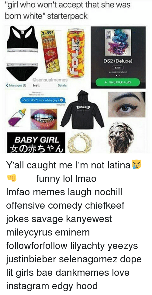 """Memes, Chiefkeef, and 🤖: """"girl who won't accept that she was  born white"""" starterpack  DS2 (Deluxe)  @sensualmemes  SHUFFLE PLAY  Messages  Detals  sorry don't fuck white guys  THRASHER  BABY GIRL Y'all caught me I'm not latina😿👊 ⠀⠀⠀ ⠀ ⠀⠀ ⠀ ⠀ ⠀⠀ funny lol lmao lmfao memes laugh nochill offensive comedy chiefkeef jokes savage kanyewest mileycyrus eminem followforfollow lilyachty yeezys justinbieber selenagomez dope lit girls bae dankmemes love instagram edgy hood"""