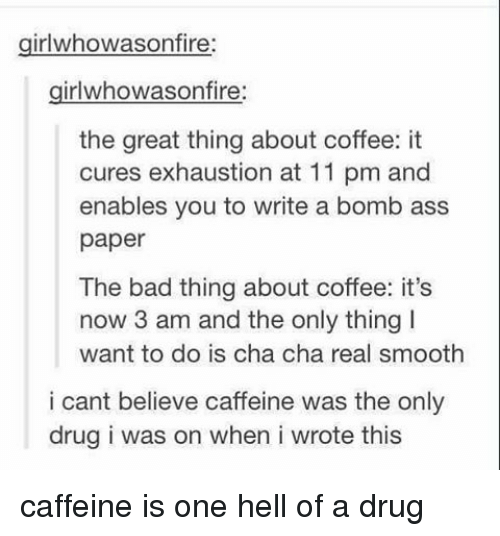 Memes, Smooth, and 🤖: girl whowasonfire:  irlwhowason fire  the great thing about coffee: it  cures exhaustion at 11 pm and  enables you to write a bomb ass  paper  The bad thing about coffee: it's  now 3 am and the only thing l  want to do is cha cha real smooth  i cant believe caffeine was the only  drug i was on when i wrote this caffeine is one hell of a drug