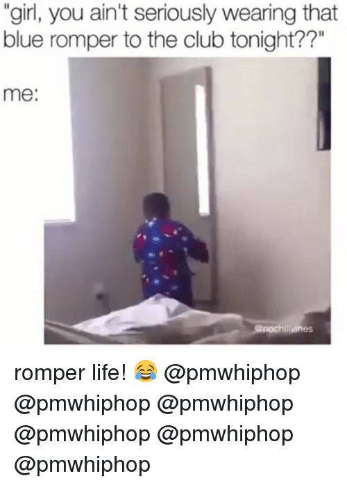 """Club, Life, and Memes: """"girl, you ain't seriously wearing that  blue romper to the club tonight??""""  me:  hliiviness romper life! 😂 @pmwhiphop @pmwhiphop @pmwhiphop @pmwhiphop @pmwhiphop @pmwhiphop"""