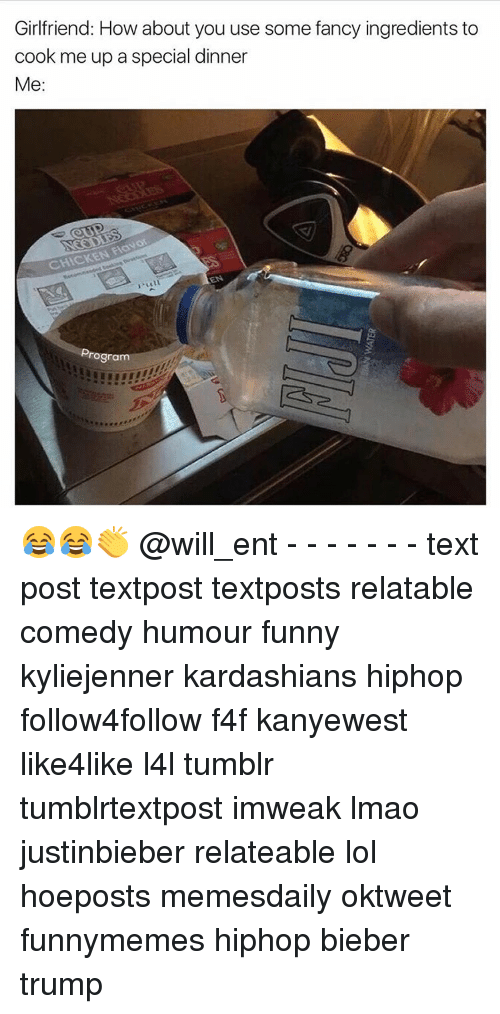 Memes, 🤖, and Bieber: Girlfriend: How about you use some fancy ingredients to  cook me up a special dinner  Me  CHICKEN  Program 😂😂👏 @will_ent - - - - - - - text post textpost textposts relatable comedy humour funny kyliejenner kardashians hiphop follow4follow f4f kanyewest like4like l4l tumblr tumblrtextpost imweak lmao justinbieber relateable lol hoeposts memesdaily oktweet funnymemes hiphop bieber trump