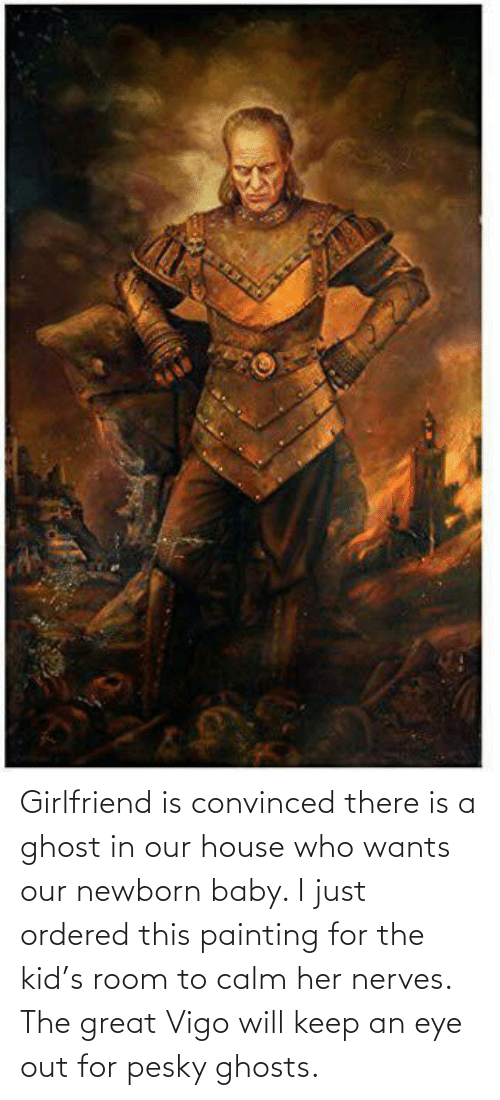 Ghost, House, and Girlfriend: Girlfriend is convinced there is a ghost in our house who wants our newborn baby. I just ordered this painting for the kid's room to calm her nerves. The great Vigo will keep an eye out for pesky ghosts.