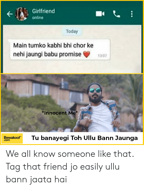 Memes, Today, and Girlfriend: Girlfriend  online  Today  Main tumko kabhi bhi chor ke  nehi jaungi babu promise1307  *Innocent Me  BewakoofTu banayegi Toh Ullu Bann Jaunga  .com We all know someone like that. Tag that friend jo easily ullu bann jaata hai