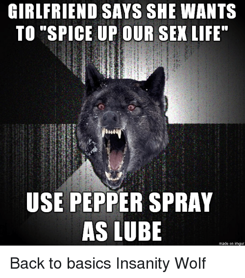 """Life, Sex, and Ups: GIRLFRIEND SAYS SHE WANTS  TO """"SPICE UP OUR SEX LIFE""""  USE PEPPER SPRAY  AS LUBE  made on imgur Back to basics Insanity Wolf"""