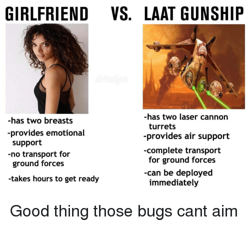 Good, Girlfriend, and Air: GIRLFRIEND VS. LAAT GUNSHIP  -has two breasts  -provides emotional  support  -no transport for  ground forces  takes hours to get ready  -has two laser cannon  turrets  provides air support  -complete transport  for ground forces  -can be deployed  immediately Good thing those bugs cant aim
