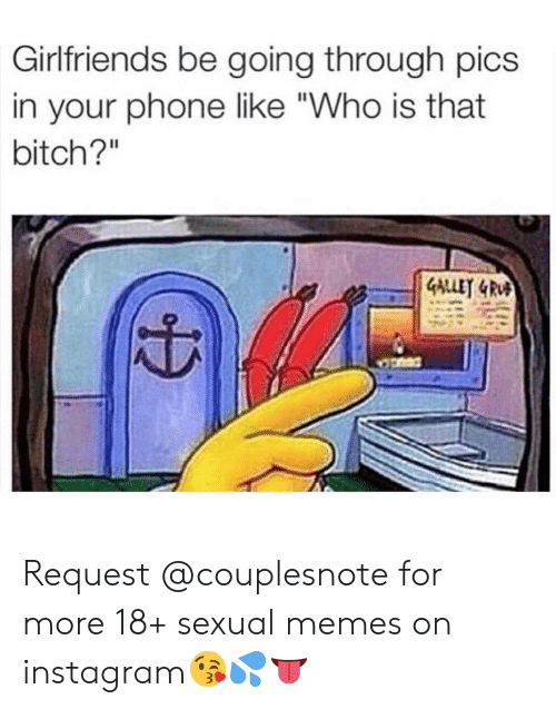 "Bitch, Instagram, and Memes: Girlfriends be going through pics  in your phone like ""Who is that  bitch?"" Request @couplesnote for more 18+ sexual memes on instagram😘💦👅"