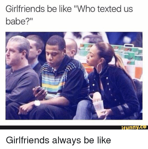 girlfriends be like who texted us babe funny co girlfriends 11024471 25 best girlfriend be like memes