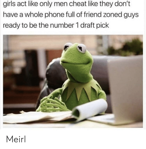 Girls, Phone, and MeIRL: girls act like only men cheat like they don't  have a whole phone full of friend zoned guys  ready to be the number 1 draft pick Meirl