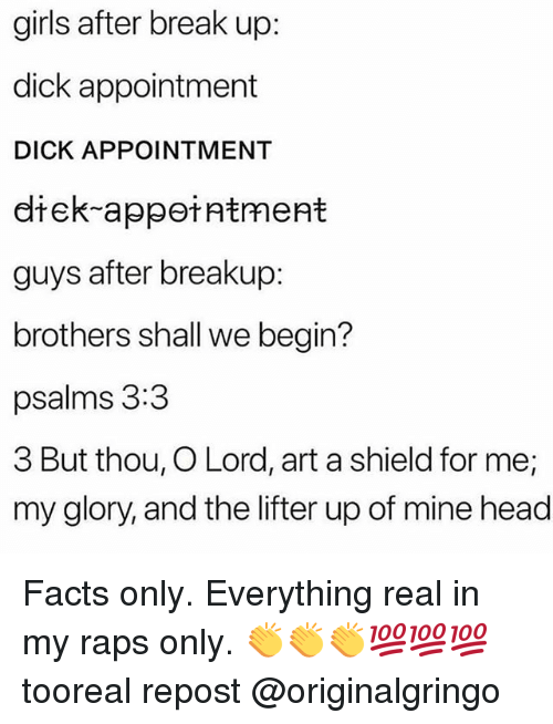 Facts, Girls, and Head: girls after break up:  dick appointment  DICK APPOINTMENT  diek-appeiatment  guys after breakup:  brothers shall we begin?  psalms 3:3  3 But thou, O Lord, art a shield for me;  my glory, and the lifter up of mine head Facts only. Everything real in my raps only. 👏👏👏💯💯💯 tooreal repost @originalgringo