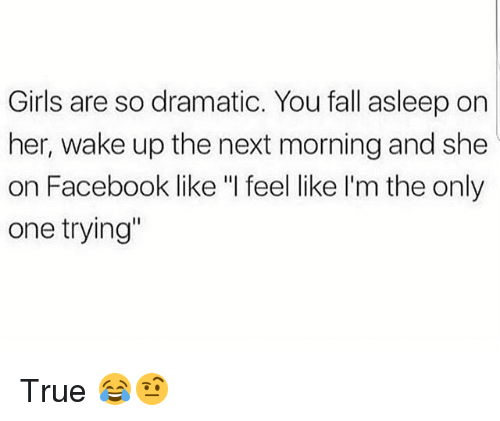 """Facebook, Fall, and Funny: Girls are so dramatic. You fall asleep on  her, wake up the next morning and she  on Facebook like """"I feel like I'm the only  one trying"""" True 😂🤨"""