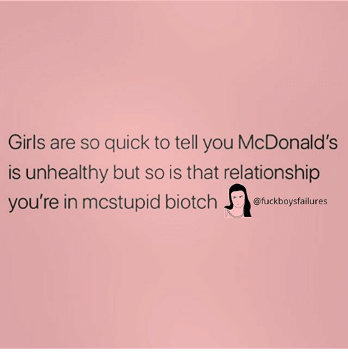 Girls, McDonalds, and Girl Memes: Girls are so quick to tell you McDonald's  is unhealthy but so is that relationship  you're in mcstupid biotch Jefuckboysfalilures  12