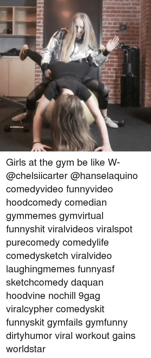 9gag, Be Like, and Daquan: Girls at the gym be like W- @chelsiicarter @hanselaquino comedyvideo funnyvideo hoodcomedy comedian gymmemes gymvirtual funnyshit viralvideos viralspot purecomedy comedylife comedysketch viralvideo laughingmemes funnyasf sketchcomedy daquan hoodvine nochill 9gag viralcypher comedyskit funnyskit gymfails gymfunny dirtyhumor viral workout gains worldstar