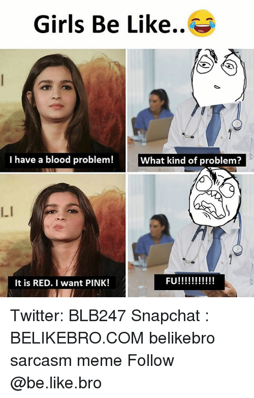 Be Like, Girls, and Meme: Girls Be Like..  I have a blood problem!  L.I  It is RED. I want PINK! Twitter: BLB247 Snapchat : BELIKEBRO.COM belikebro sarcasm meme Follow @be.like.bro