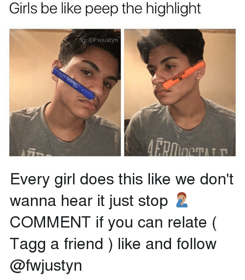 Be Like, Girls, and Memes: Girls be like peep the highlight  @Fwjustyn Every girl does this like we don't wanna hear it just stop 🤦🏽♂️ COMMENT if you can relate ( Tagg a friend ) like and follow @fwjustyn
