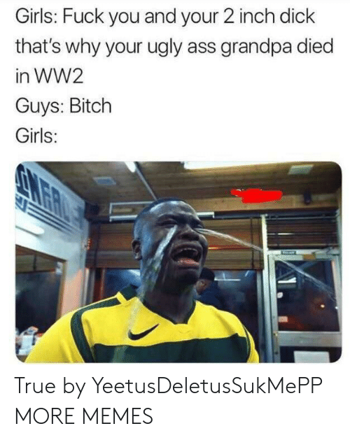 Ass, Bitch, and Dank: Girls: Fuck you and your 2 inch dick  that's why your ugly ass grandpa died  in WW2  Guys: Bitch  Girls: True by YeetusDeletusSukMePP MORE MEMES