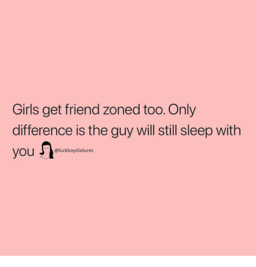 Girls, Girl Memes, and Sleep: Girls get friend zoned too. Only  difference is the guy will still sleep with  fuckboysfailures