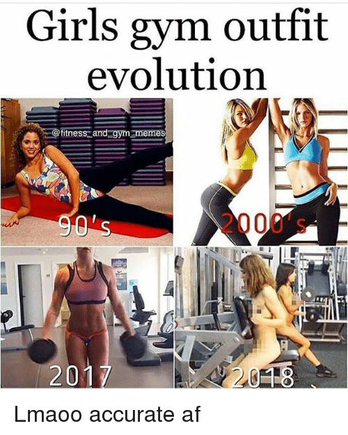 Af, Girls, and Gym: Girls gym outfit  evolution  itness and gym memes  2000's -  201 Lmaoo accurate af