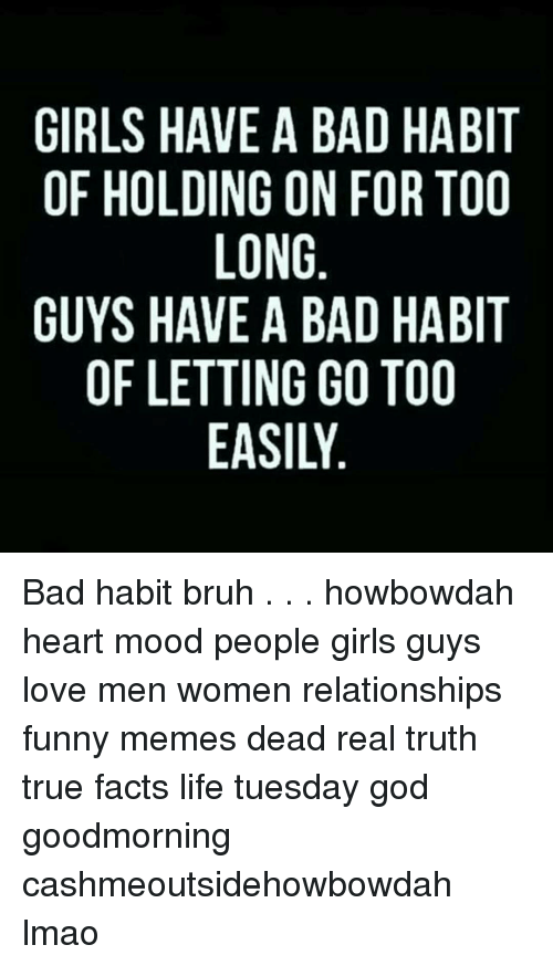 Girls Have A Bad Habit Of Holding On For Too Long Guys Have A Bad