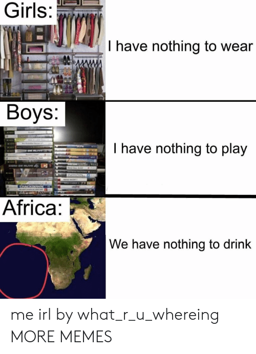 Africa, Dank, and Girls: Girls  I have nothing to wear  Boys:  have nothing to play  Africa  We have nothing to drink me irl by what_r_u_whereing MORE MEMES