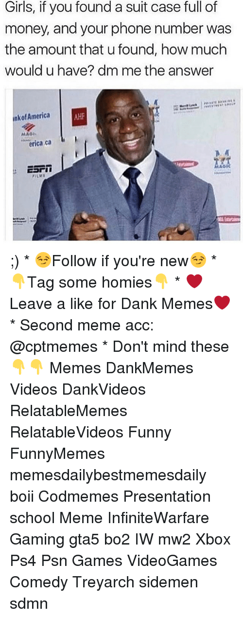Dank, Funny, and Girls: Girls, if you found a suit case full of  money, and your phone number was  the amount that u found, how much  would u have? dm me the answer  nkofAmerica  MAGI  erica ca  AGIC  ESrin ;) * 😏Follow if you're new😏 * 👇Tag some homies👇 * ❤Leave a like for Dank Memes❤ * Second meme acc: @cptmemes * Don't mind these 👇👇 Memes DankMemes Videos DankVideos RelatableMemes RelatableVideos Funny FunnyMemes memesdailybestmemesdaily boii Codmemes Presentation school Meme InfiniteWarfare Gaming gta5 bo2 IW mw2 Xbox Ps4 Psn Games VideoGames Comedy Treyarch sidemen sdmn