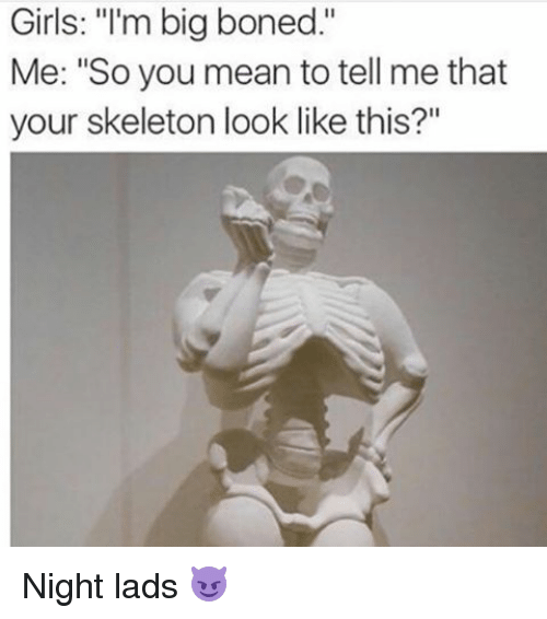 """Bones, Funny, and Girls: Girls: """"I'm big boned  Me: """"So you mean to tell me that  your skeleton look like this?"""" Night lads 😈"""