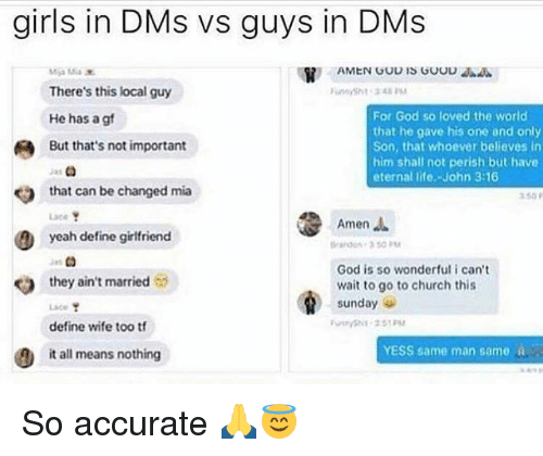 Church, Funny, and Girls: girls in DMs vs guys in DMs  There's this local guy  He has a g  But that's not important  For God so loved the world  that he gave his one and only  Son, that whoever believes irn  him shall not perish but have  eternal life.-John 3:16  that can be changed mia  Lace  yeah define girlfriend  Amen.  adon-3 50 PM  God is so wonderful i can't  wait to go to church this  Sunday  yeah define girfriend  es  they ain't married  define wife too t  YESS same man same a  it all means nothing So accurate 🙏😇