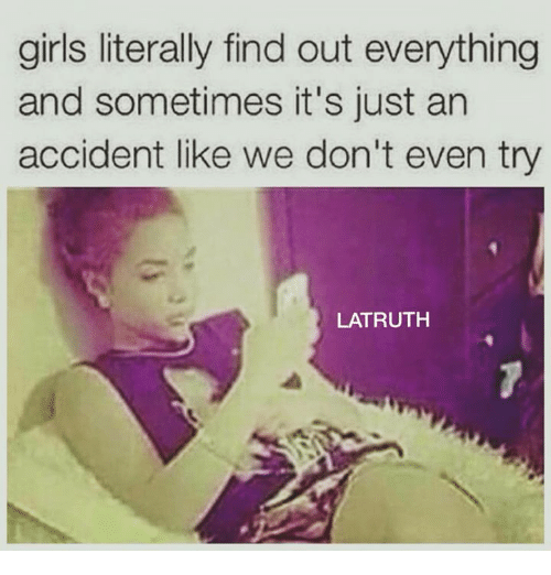 Girls, Relationships, and Like: girls literally find out everything  and sometimes it's just an  accident like we don't even try  LATRUTH