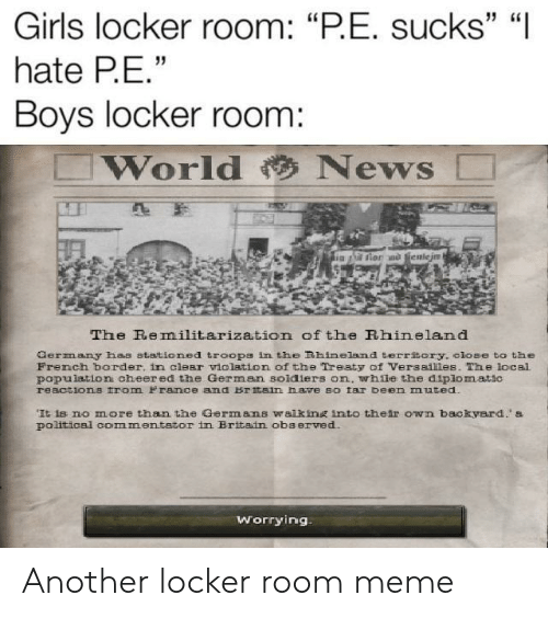 "Girls, Meme, and News: Girls locker room: ""PE. sucks"" ""I  hate PE  Boys locker room:  World News □  The Remilitarization of the Rhineland  aerrn any has stationed troops inthe Bhineland territ ry, close to th  French border. in clear iolation of the Treaty of Versaiiies. The local  population cheer ed the German soldiers on, whle the diplomatic  reactions tram y rance and Britain lave so tar b  n muted.  It is no more than the Germans walking inmto their own backyard. s  political commentator in Britain observed.  worrying Another locker room meme"