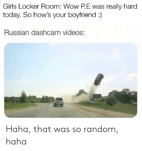 Girls, Videos, and Wow: Girls Locker Room: Wow P.E was really hard  today. So how's your boyfriend:)  Russian dashcam videos: Haha, that was so random, haha