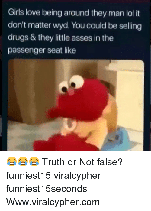 Drugs, Funny, and Girls: Girls love being around they man lol it  don't matter wyd. You could be selling  drugs & they little asses in the  passenger seat like 😂😂😂 Truth or Not false? funniest15 viralcypher funniest15seconds Www.viralcypher.com