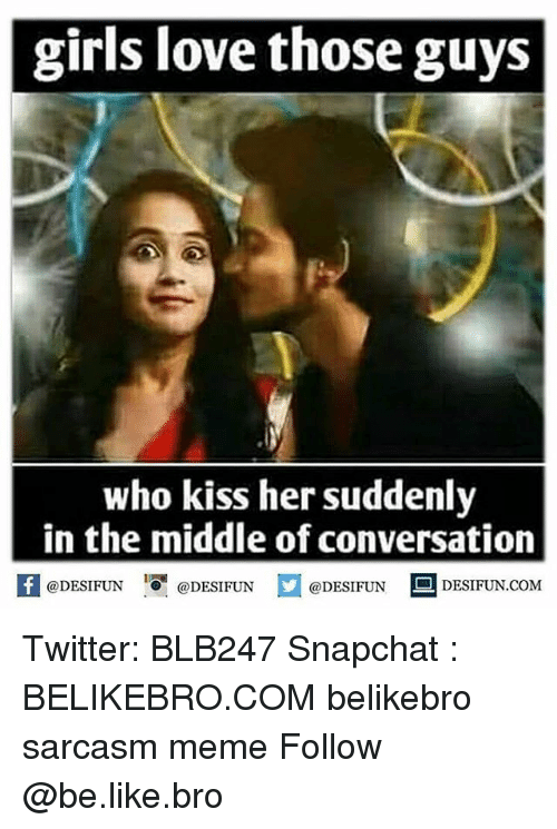 Be Like, Girls, and Love: girls love those guys  who kiss her suddenly  in the middle of conversation  @DESIFUN  @DESIFUN  @DESIFUN  DESIFUN COME Twitter: BLB247 Snapchat : BELIKEBRO.COM belikebro sarcasm meme Follow @be.like.bro