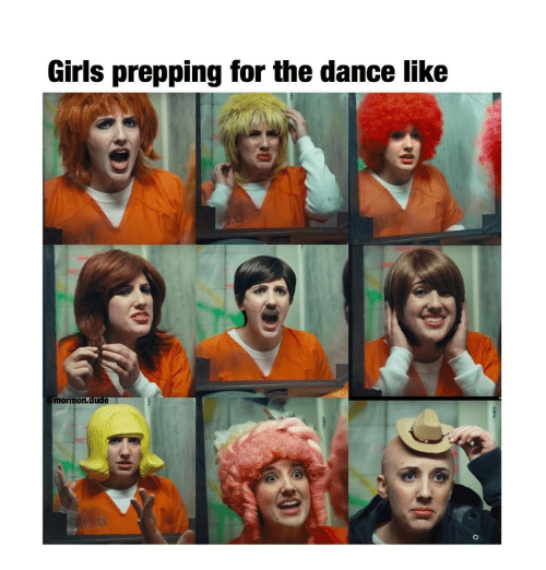 Dude, Girls, and Memes: Girls prepping for the dance like  mormon,dude